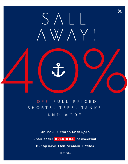 SALE AWAY! 40% OFF FULL-PRICED SHORTS, TEES, TANKS AND MORE! ONLINE AND IN STORES. ENDS 5/27. ENTER CODE: BRSUMMER