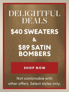 Delightful Deals $40 Sweaters & $89 Satin Bombers. Shop Now. Not combinable with other offers. Select styles only.